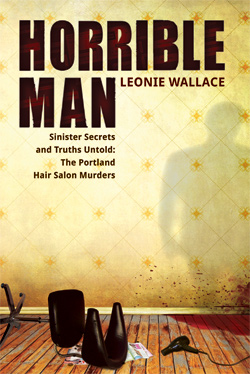 Horrible Man - Sinister Secrets and Truths Untold: The Portland Hair Salon Murders by Leonie Wallace